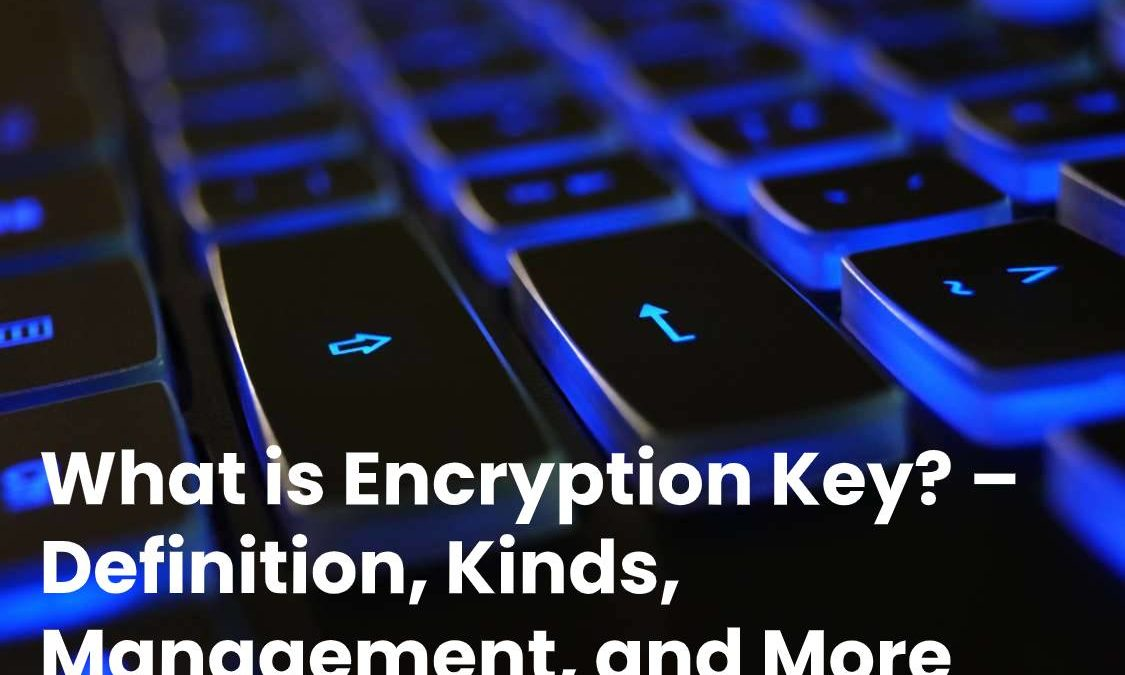 What is Encryption Key? – Definition, Kinds, Management, and More