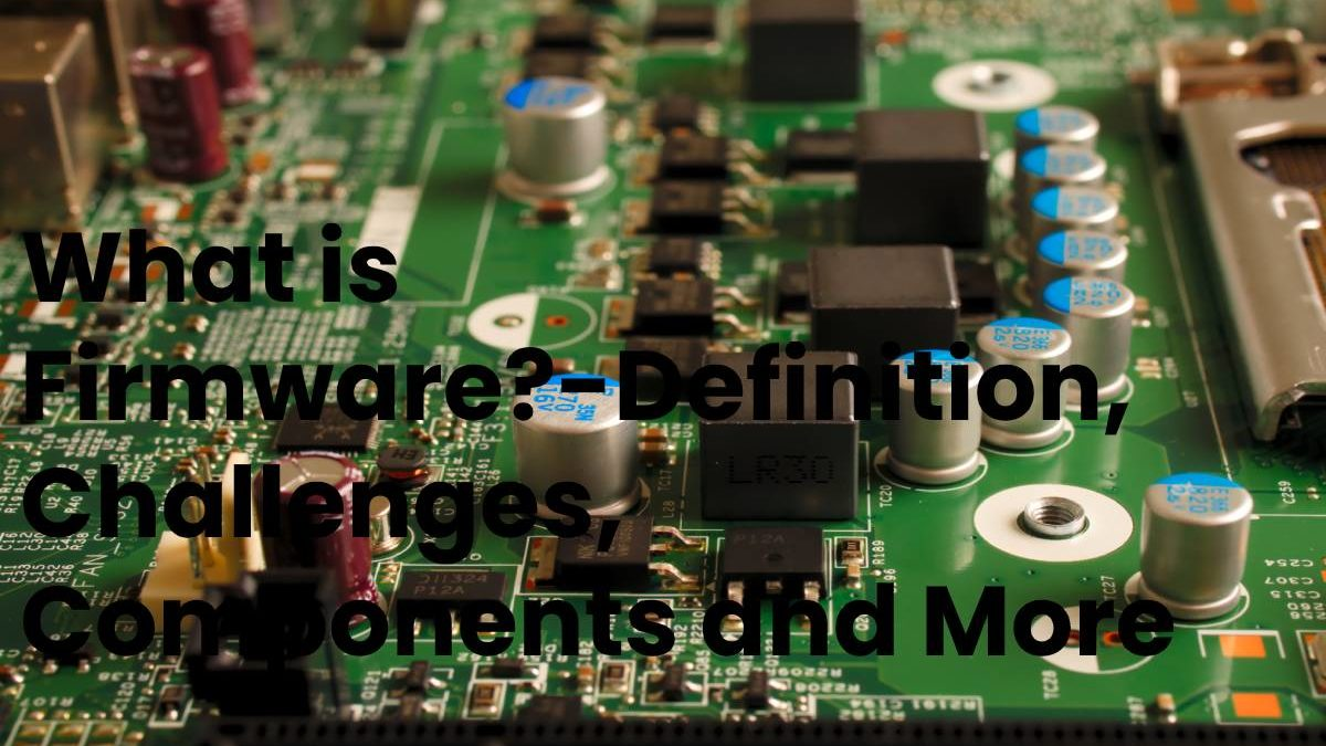 What is Firmware?-Definition, Challenges, Components and More