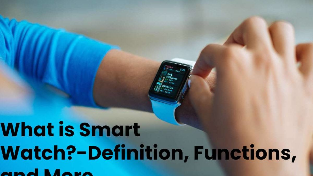 What is Smart Watch?-Definition, Functions, and More