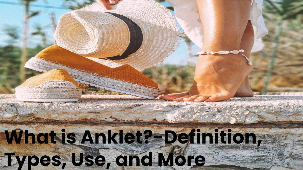 What is Anklet?-Definition, Types, Use, and More