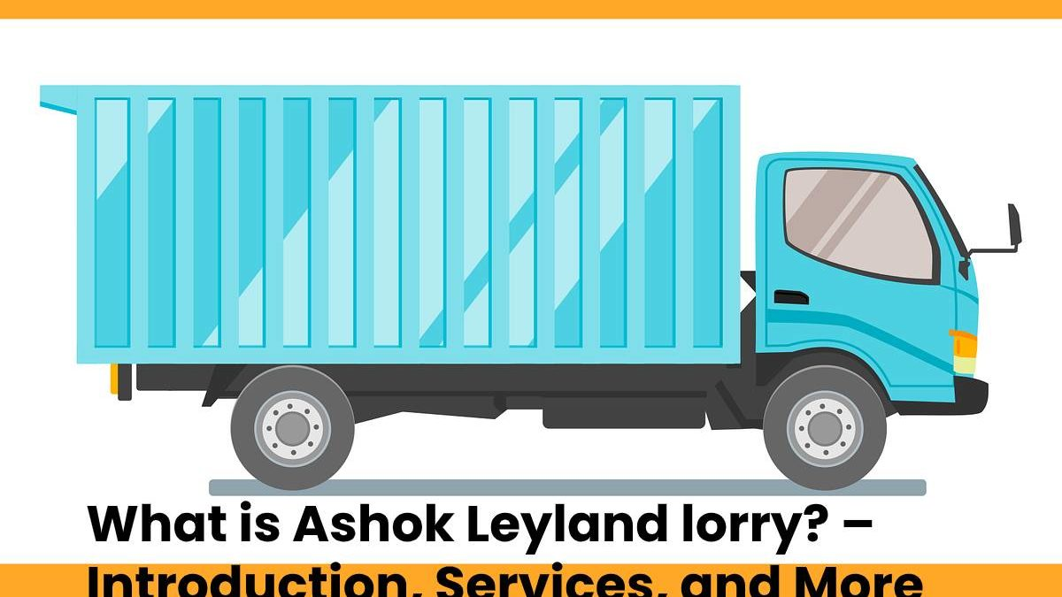 What is Ashok Leyland lorry? – Introduction, Services, and More
