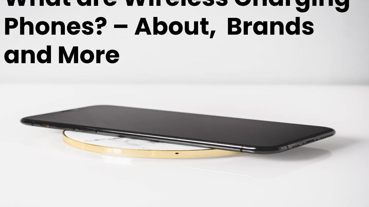 What are Wireless Charging Phones? – About, Brands and More