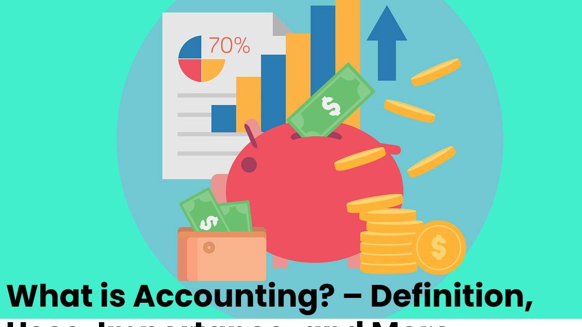 What is Accounting? – Definition, Uses, Importance, and More