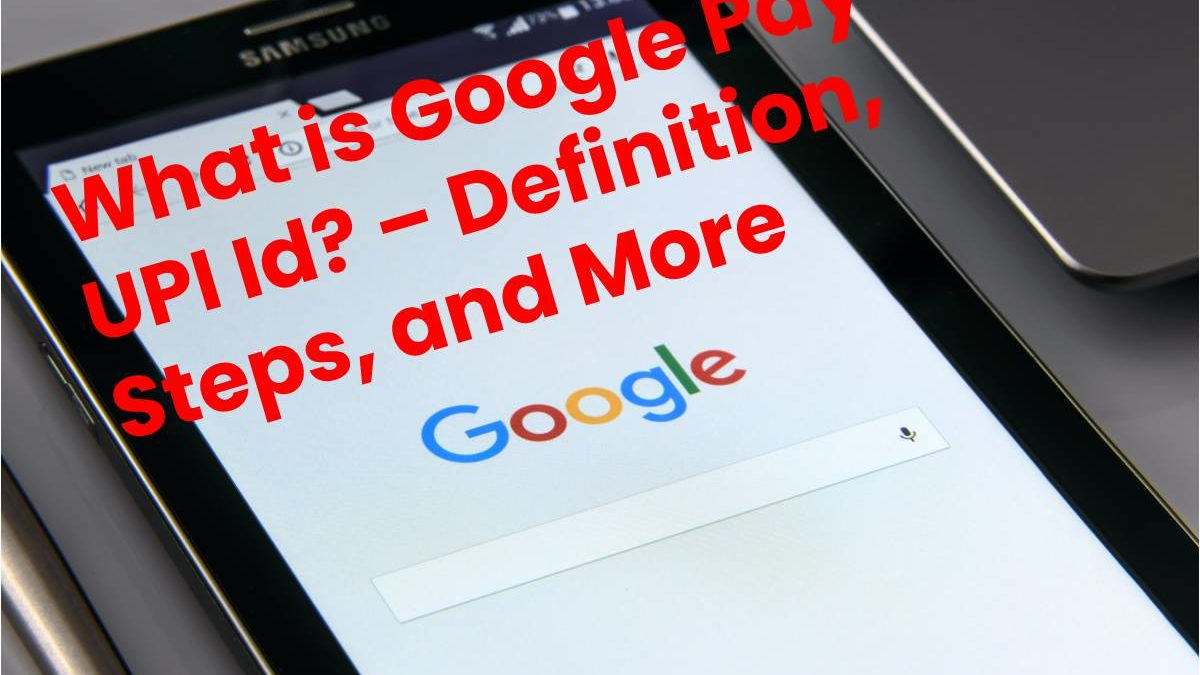 What is Google Pay UPI Id? – Definition, Steps, and More