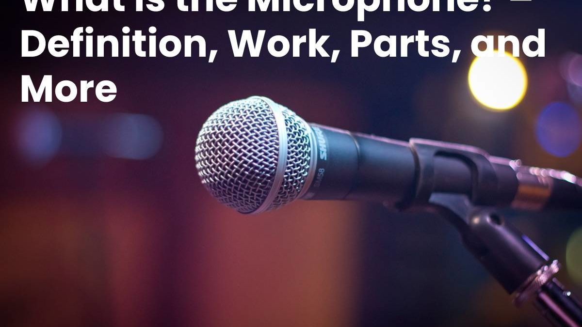 What is the Microphone? – Definition, Work, Parts, and More