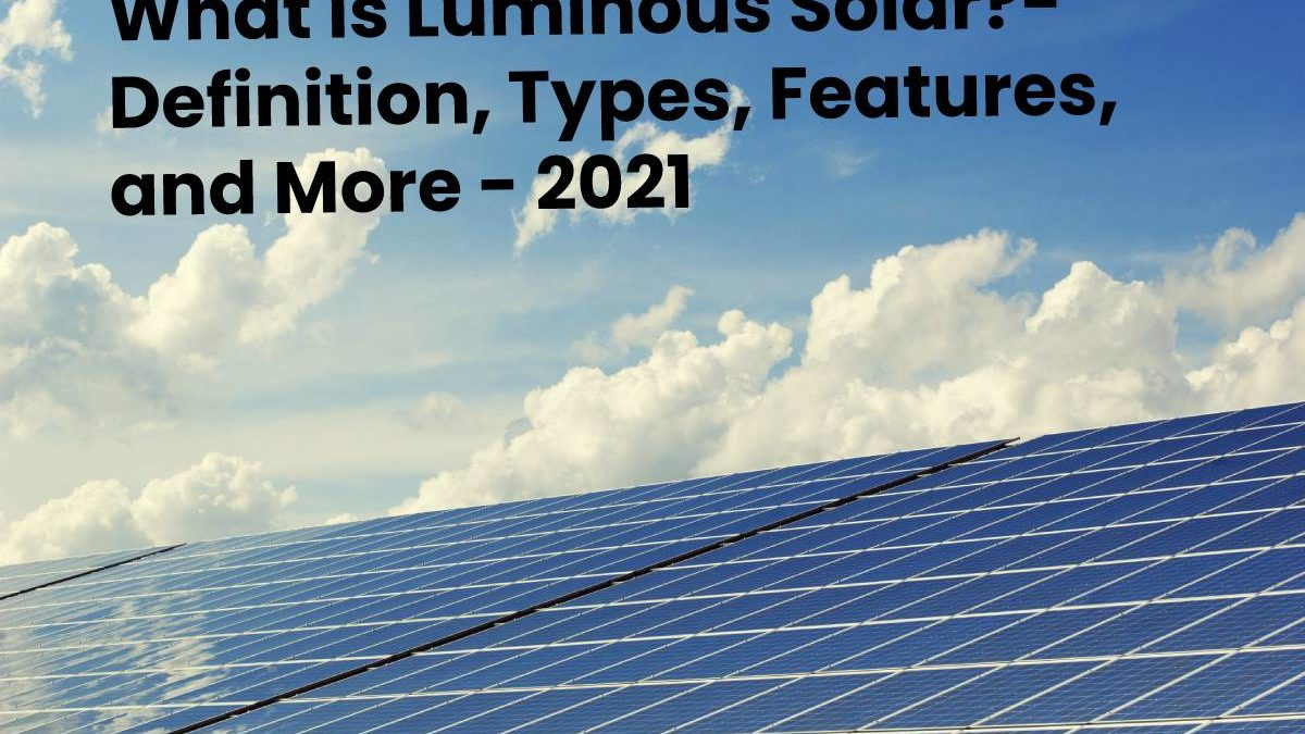 What is Luminous Solar?- Definition, Types, Features, and More