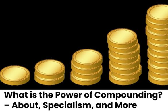 What is the Power of Compounding? – About, Specialism, and More