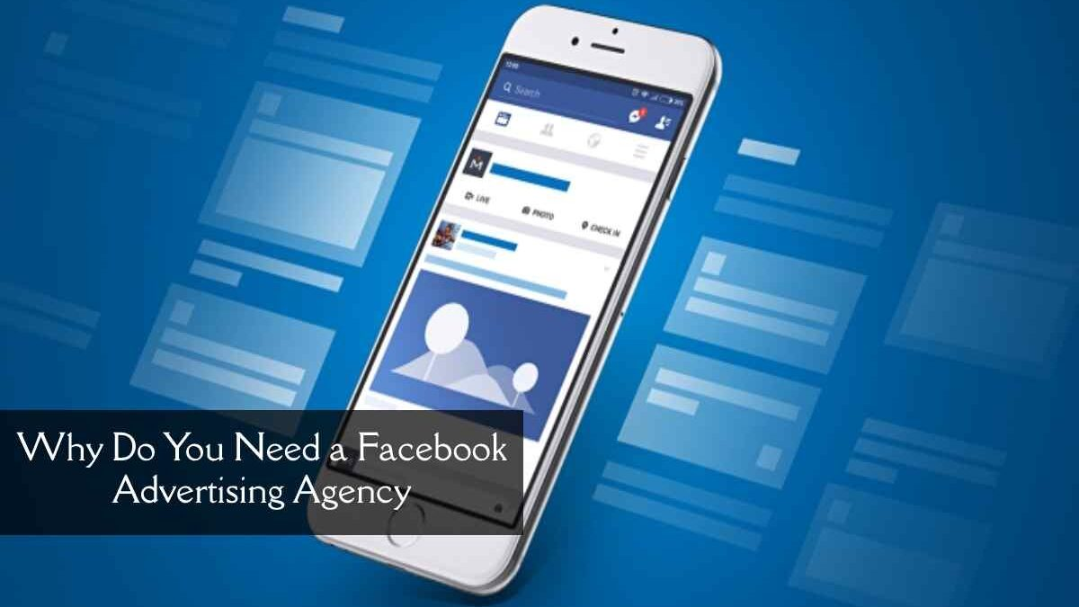 Why Do You Need a Facebook Advertising Agency?