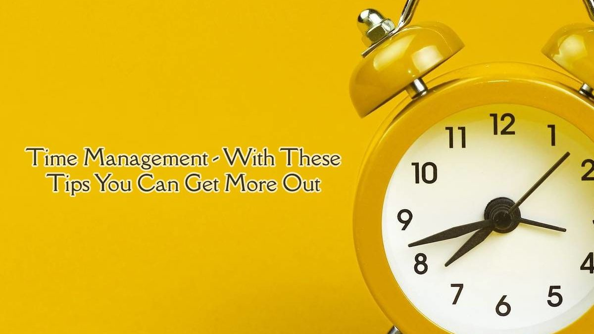 Time Management – With These Tips You Can Get More Out