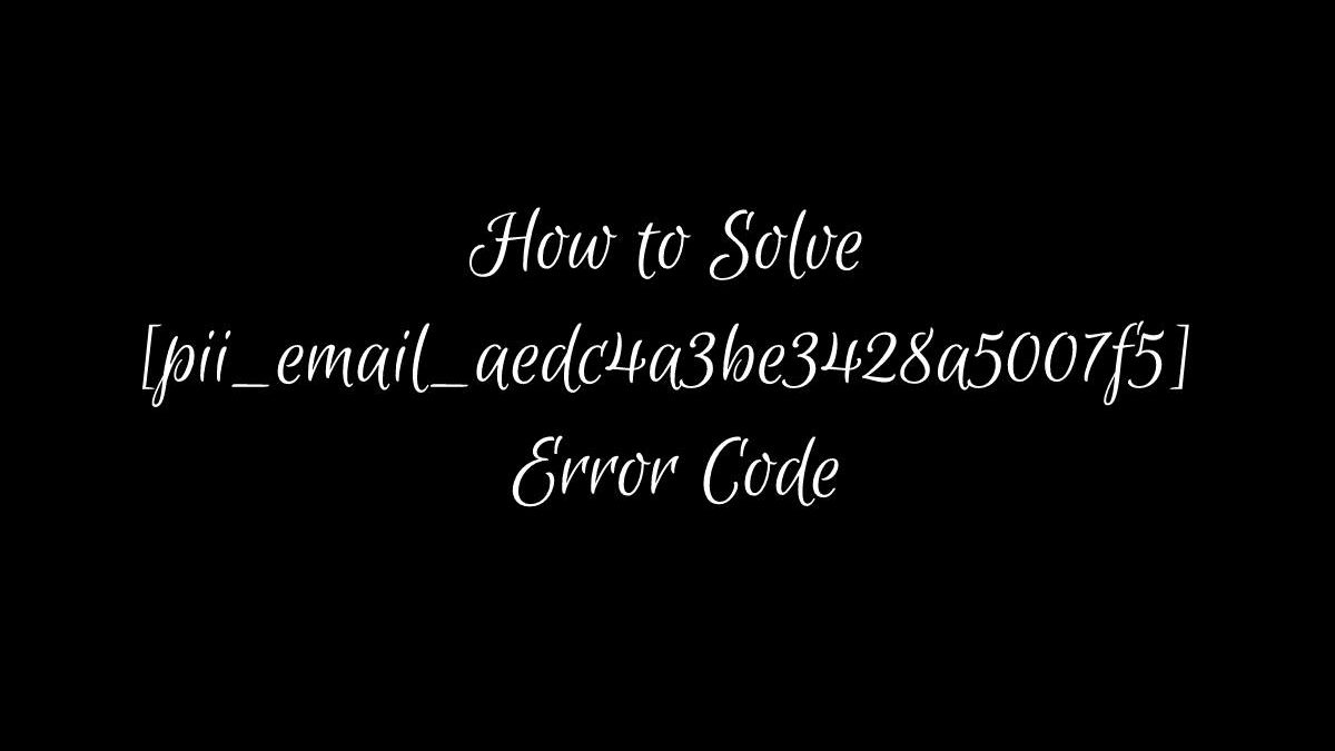 How to Solved [pii_email_aedc4a3be3428a5007f5] Error Code