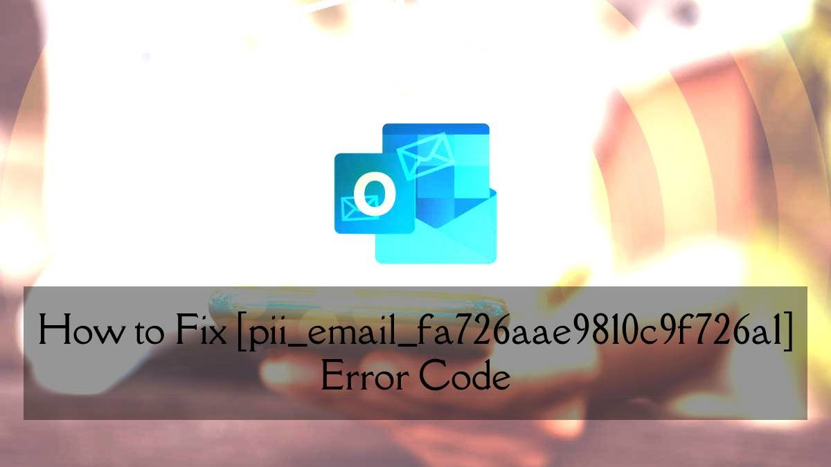 How to Solve [pii_email_fa726aae9810c9f726a1] Error Code