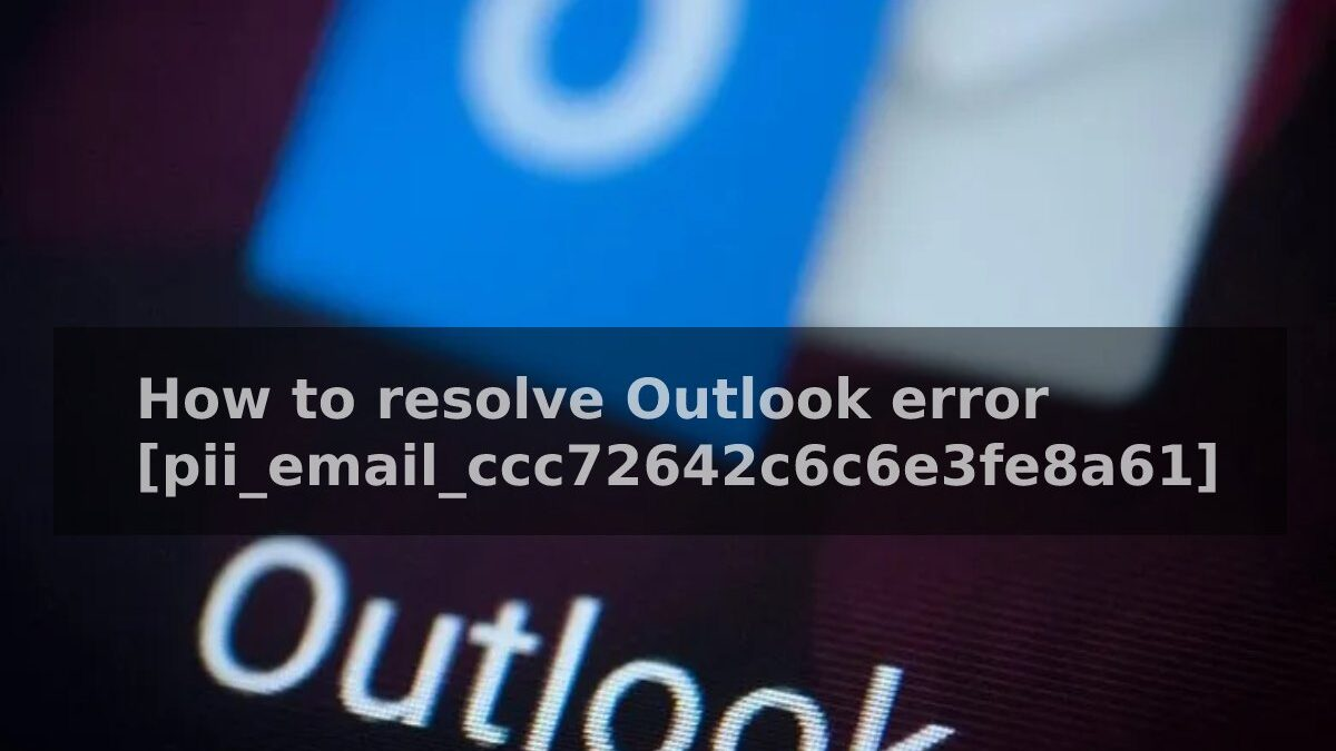 How to resolve Outlook error [pii_email_ccc72642c6c6e3fe8a61]
