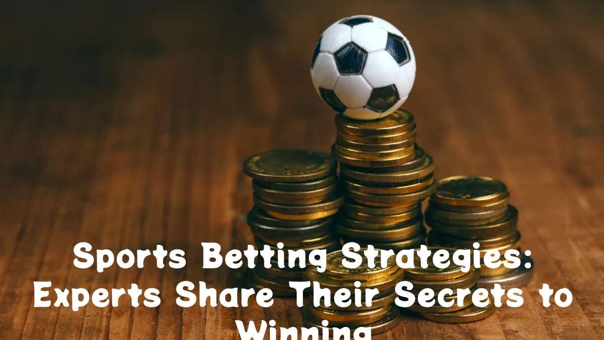 Sports Betting Strategies: Experts Share Their Secrets to Winning