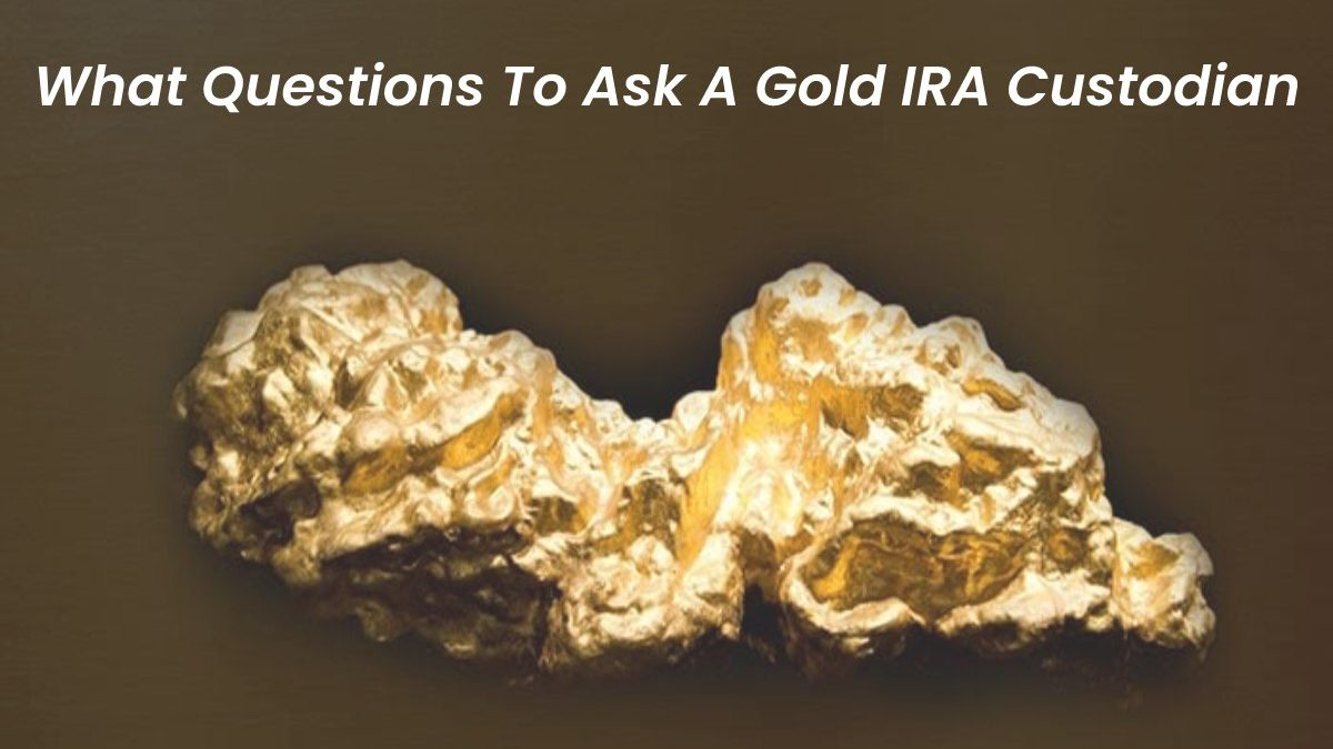 What Questions To Ask A Gold IRA Custodian